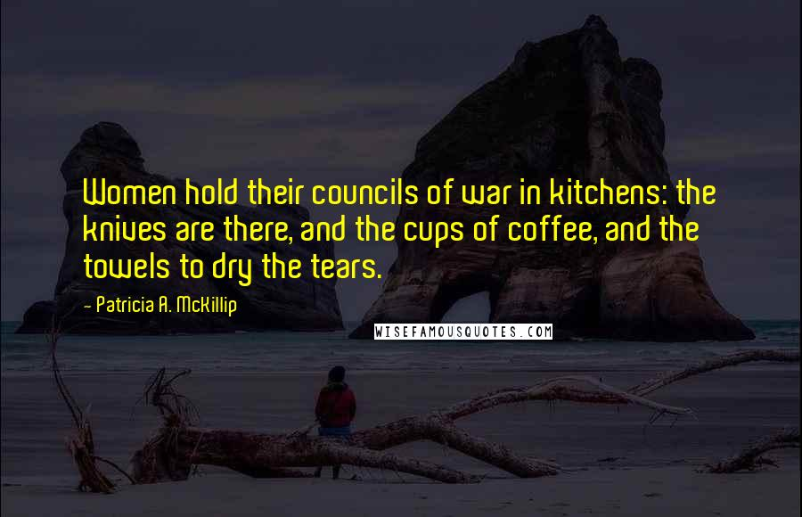 Patricia A. McKillip quotes: Women hold their councils of war in kitchens: the knives are there, and the cups of coffee, and the towels to dry the tears.