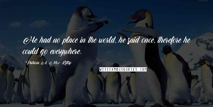 Patricia A. McKillip quotes: He had no place in the world, he said once, therefore he could go everywhere.