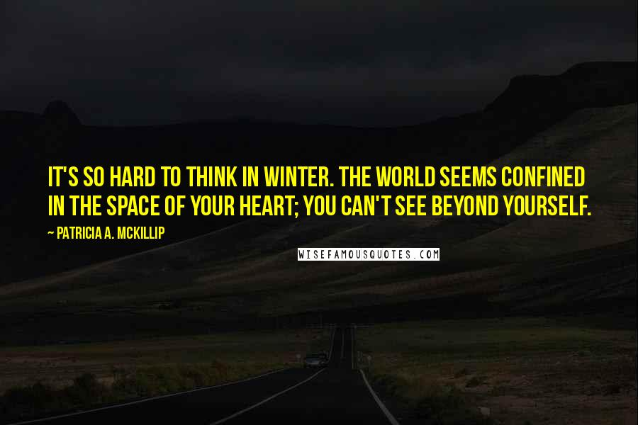 Patricia A. McKillip quotes: It's so hard to think in winter. The world seems confined in the space of your heart; you can't see beyond yourself.