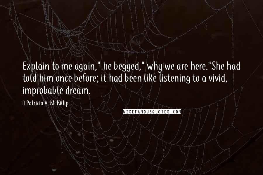 "Patricia A. McKillip quotes: Explain to me again,"" he begged,"" why we are here.""She had told him once before; it had been like listening to a vivid, improbable dream."