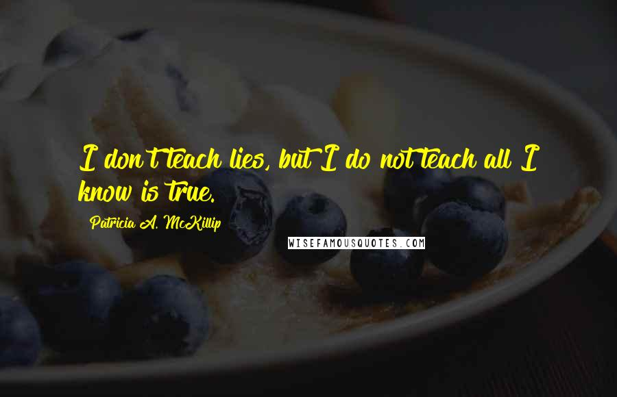 Patricia A. McKillip quotes: I don't teach lies, but I do not teach all I know is true.