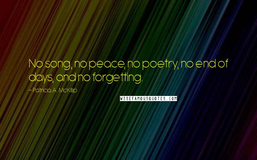 Patricia A. McKillip quotes: No song, no peace, no poetry, no end of days, and no forgetting.