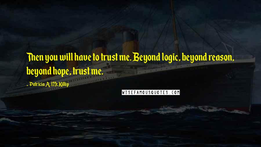 Patricia A. McKillip quotes: Then you will have to trust me. Beyond logic, beyond reason, beyond hope, trust me.