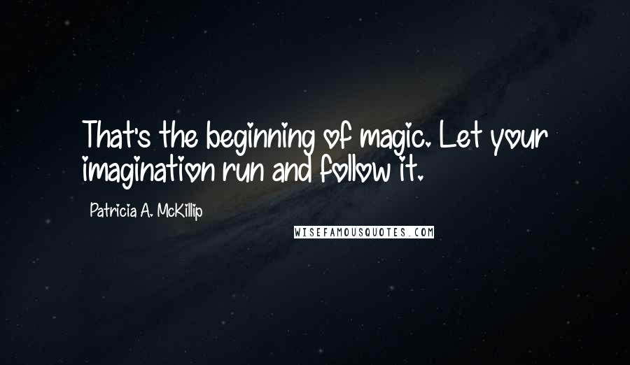 Patricia A. McKillip quotes: That's the beginning of magic. Let your imagination run and follow it.