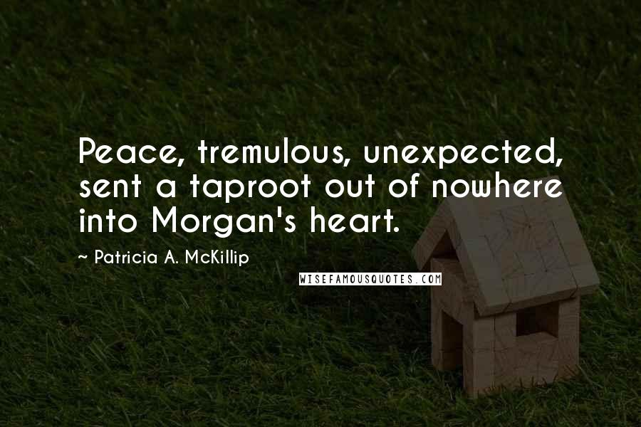 Patricia A. McKillip quotes: Peace, tremulous, unexpected, sent a taproot out of nowhere into Morgan's heart.