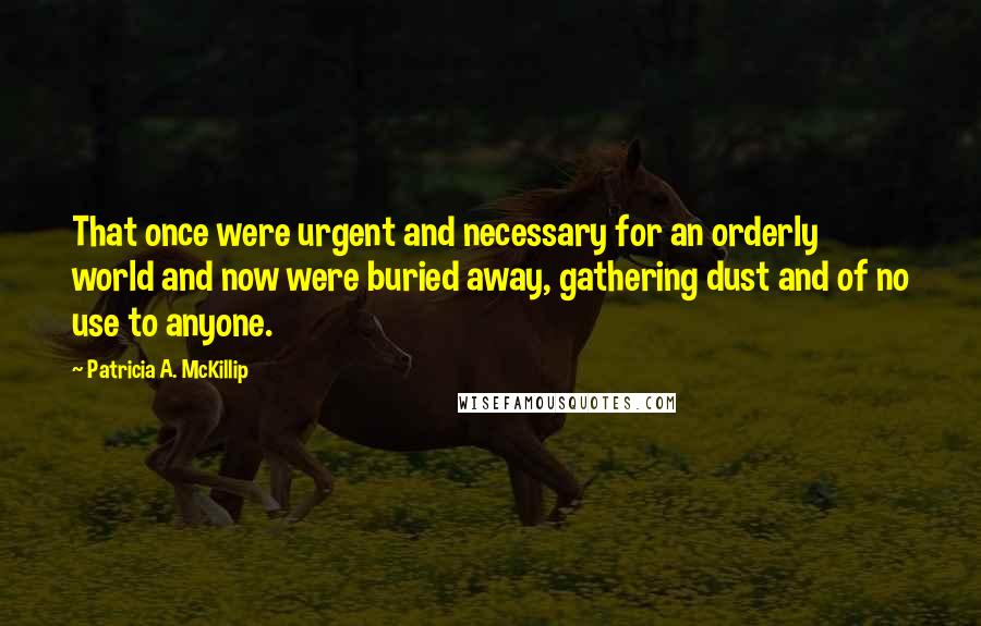 Patricia A. McKillip quotes: That once were urgent and necessary for an orderly world and now were buried away, gathering dust and of no use to anyone.