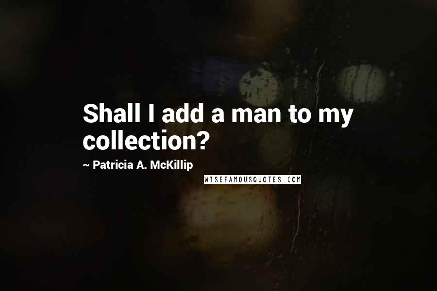 Patricia A. McKillip quotes: Shall I add a man to my collection?