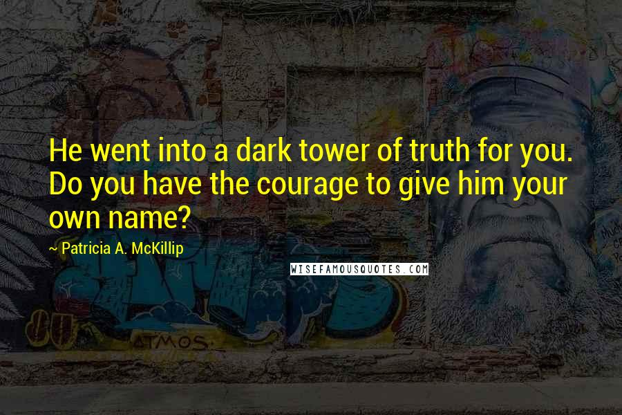 Patricia A. McKillip quotes: He went into a dark tower of truth for you. Do you have the courage to give him your own name?