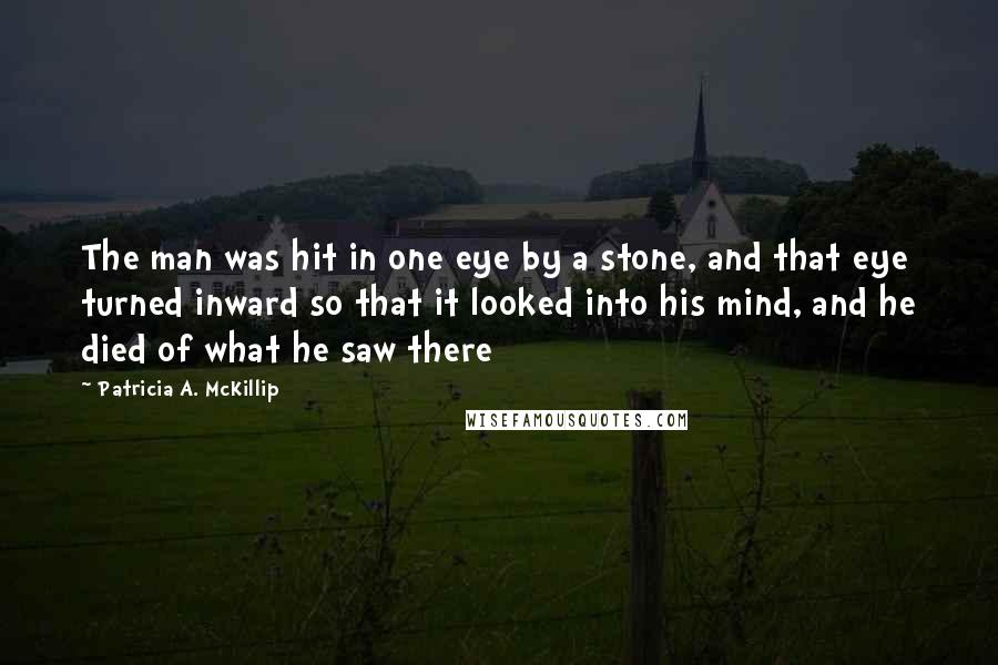 Patricia A. McKillip quotes: The man was hit in one eye by a stone, and that eye turned inward so that it looked into his mind, and he died of what he saw there