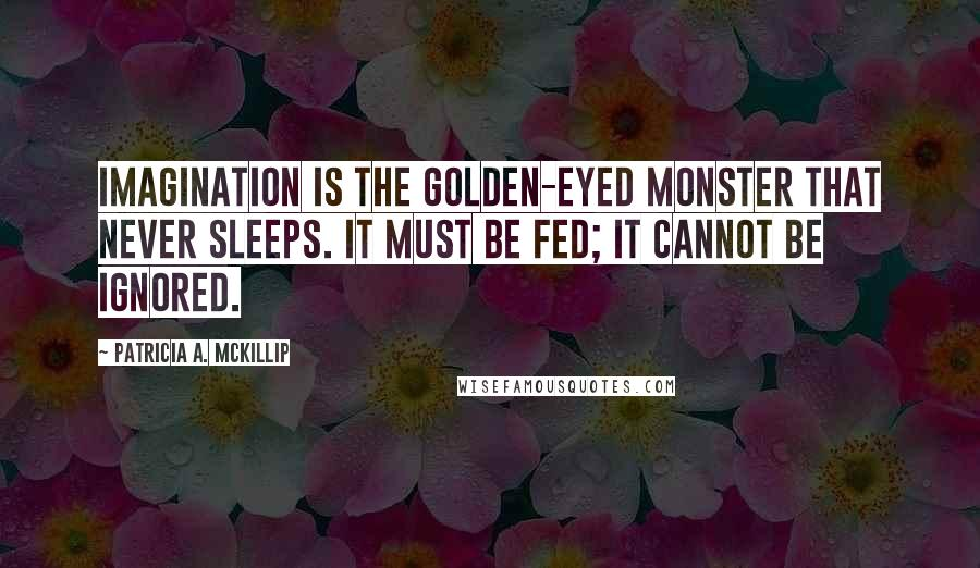 Patricia A. McKillip quotes: Imagination is the golden-eyed monster that never sleeps. It must be fed; it cannot be ignored.
