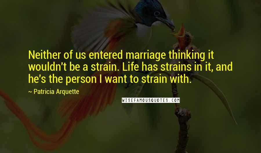 Patricia Arquette quotes: Neither of us entered marriage thinking it wouldn't be a strain. Life has strains in it, and he's the person I want to strain with.
