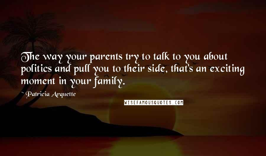 Patricia Arquette quotes: The way your parents try to talk to you about politics and pull you to their side, that's an exciting moment in your family.
