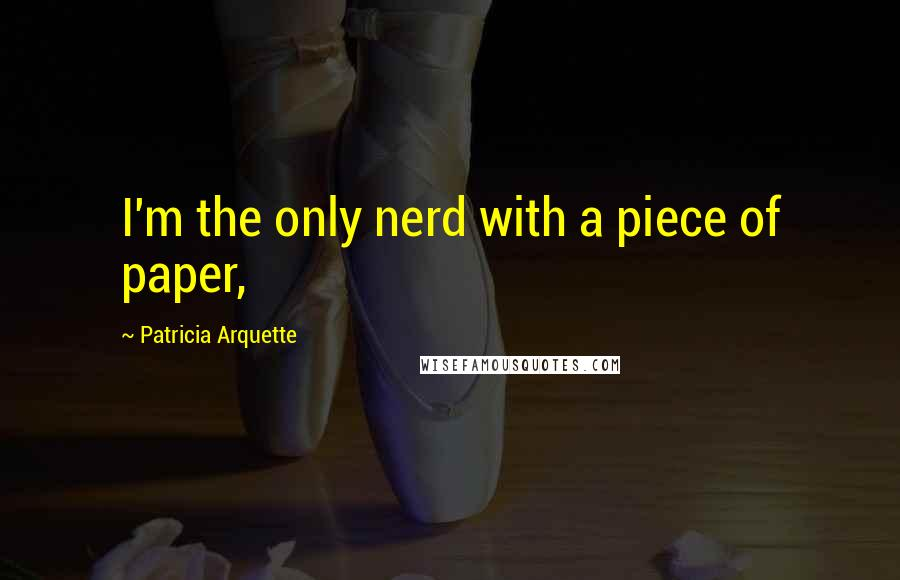 Patricia Arquette quotes: I'm the only nerd with a piece of paper,