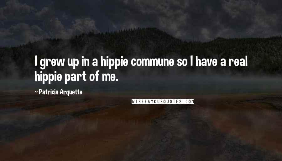 Patricia Arquette quotes: I grew up in a hippie commune so I have a real hippie part of me.