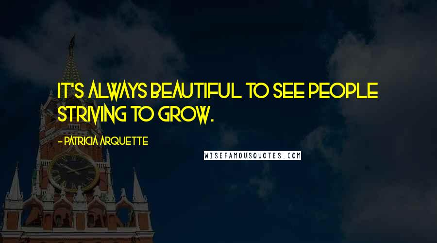 Patricia Arquette quotes: It's always beautiful to see people striving to grow.