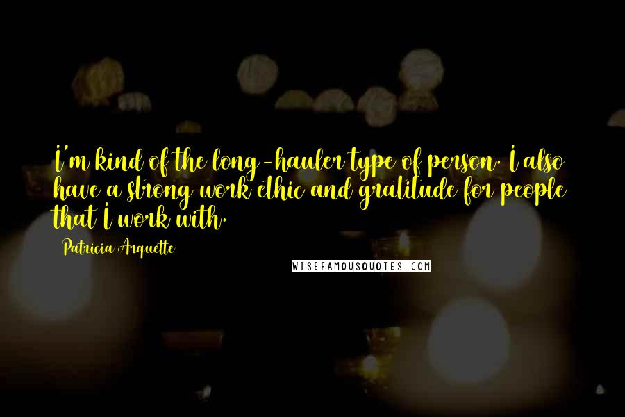 Patricia Arquette quotes: I'm kind of the long-hauler type of person. I also have a strong work ethic and gratitude for people that I work with.