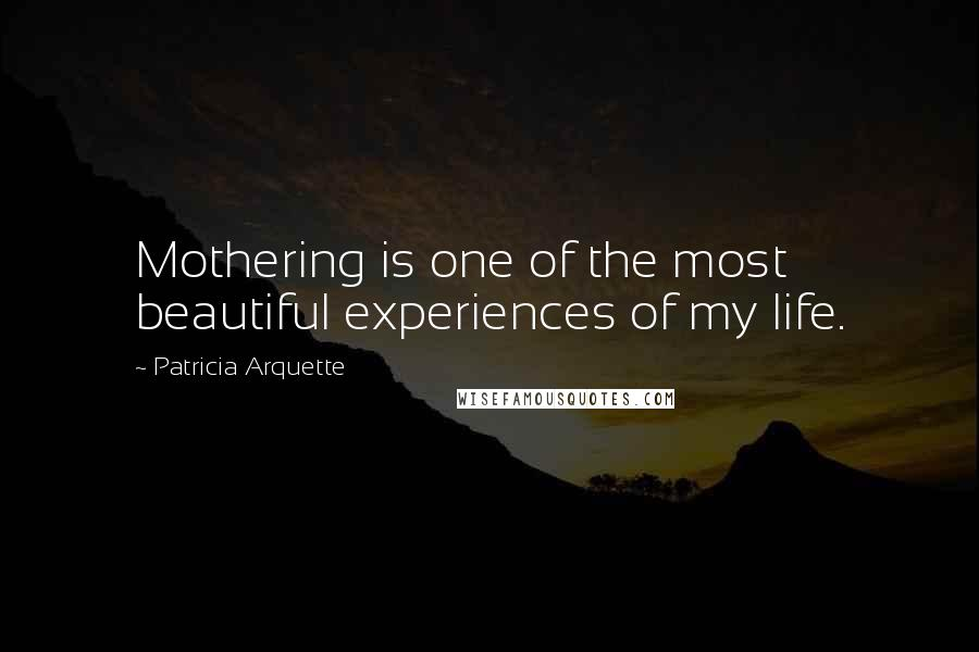 Patricia Arquette quotes: Mothering is one of the most beautiful experiences of my life.