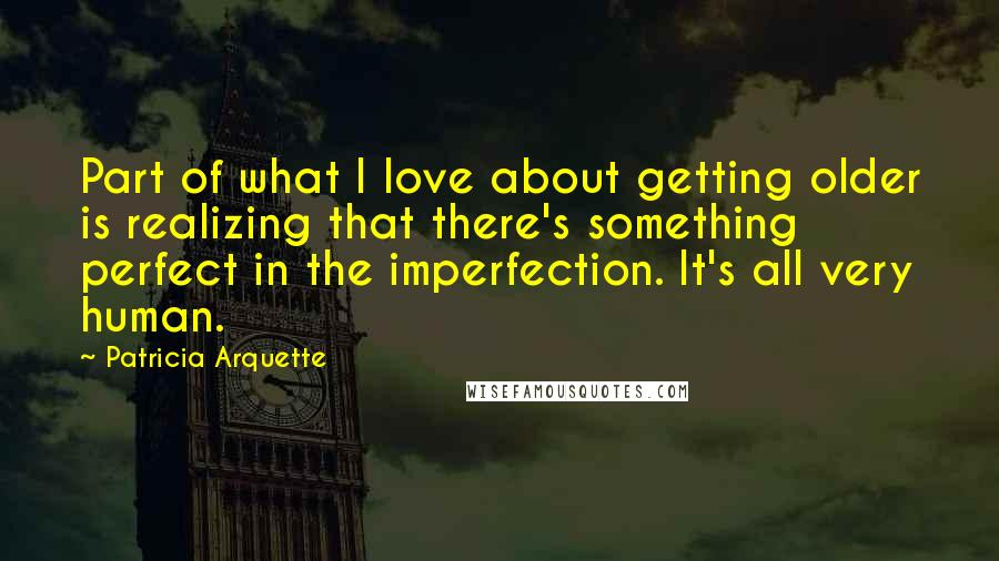 Patricia Arquette quotes: Part of what I love about getting older is realizing that there's something perfect in the imperfection. It's all very human.