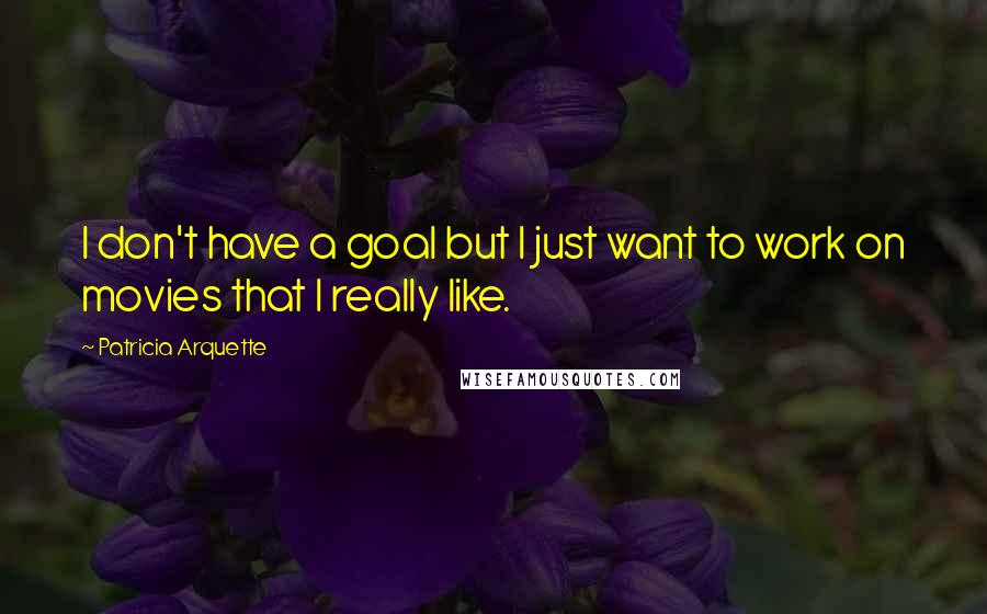 Patricia Arquette quotes: I don't have a goal but I just want to work on movies that I really like.
