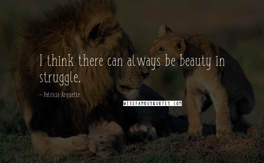 Patricia Arquette quotes: I think there can always be beauty in struggle.