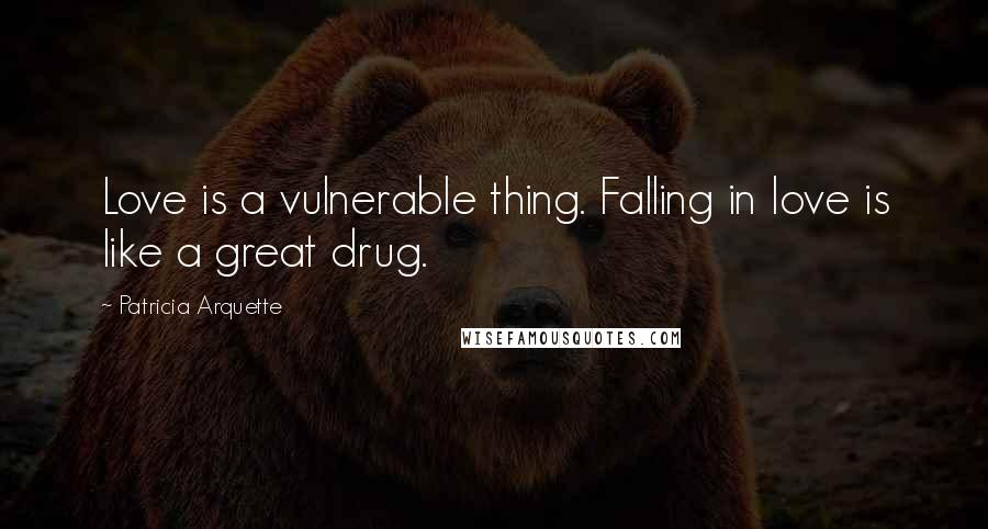 Patricia Arquette quotes: Love is a vulnerable thing. Falling in love is like a great drug.