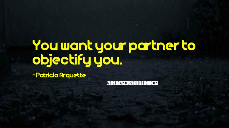 Patricia Arquette quotes: You want your partner to objectify you.