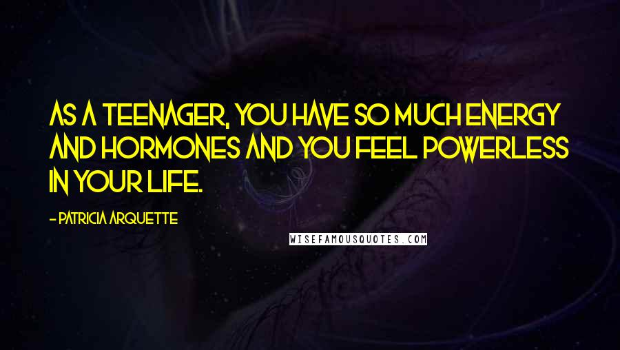 Patricia Arquette quotes: As a teenager, you have so much energy and hormones and you feel powerless in your life.
