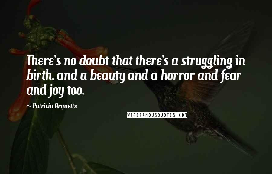 Patricia Arquette quotes: There's no doubt that there's a struggling in birth, and a beauty and a horror and fear and joy too.