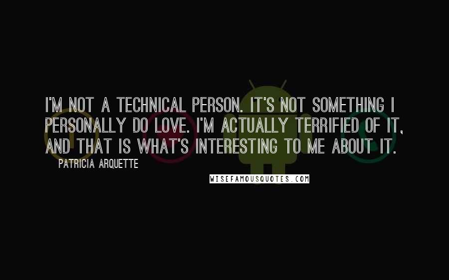 Patricia Arquette quotes: I'm not a technical person. It's not something I personally do love. I'm actually terrified of it, and that is what's interesting to me about it.