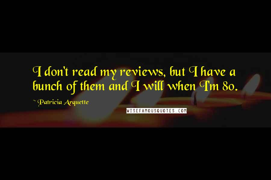 Patricia Arquette quotes: I don't read my reviews, but I have a bunch of them and I will when I'm 80.