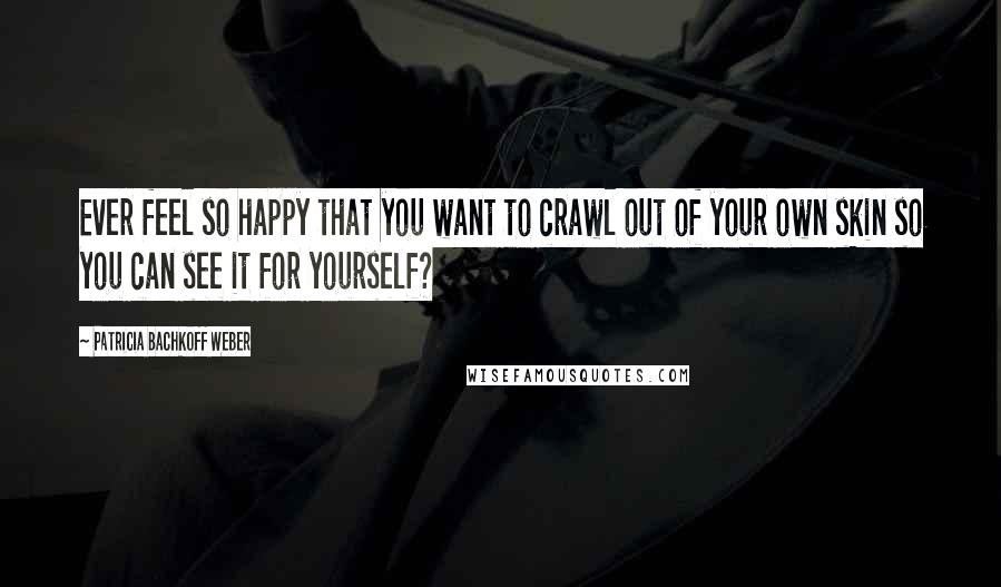 Patricia Bachkoff Weber quotes: Ever feel so happy that you want to crawl out of your own skin so you can see it for yourself?