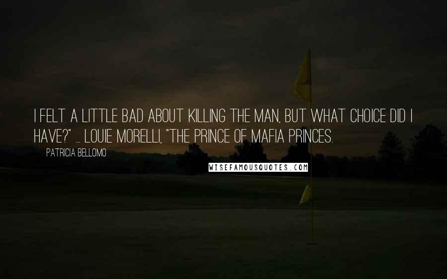 """Patricia Bellomo quotes: I felt a little bad about killing the man, but what choice did I have?"""" ... Louie Morelli, """"The Prince of Mafia Princes."""