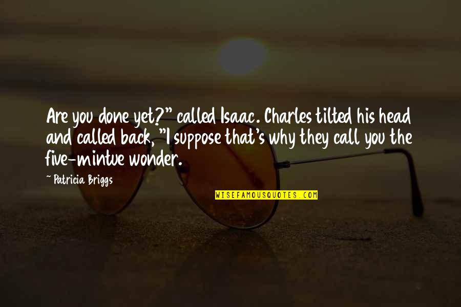 """Patricia Briggs Quotes By Patricia Briggs: Are you done yet?"""" called Isaac. Charles tilted"""