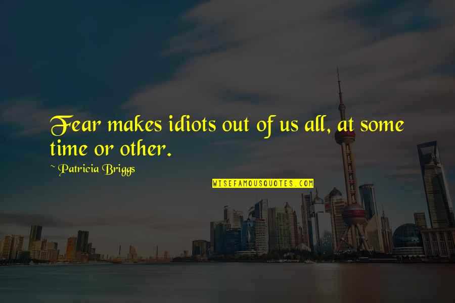 Patricia Briggs Quotes By Patricia Briggs: Fear makes idiots out of us all, at