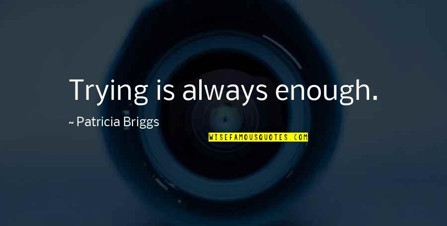 Patricia Briggs Quotes By Patricia Briggs: Trying is always enough.