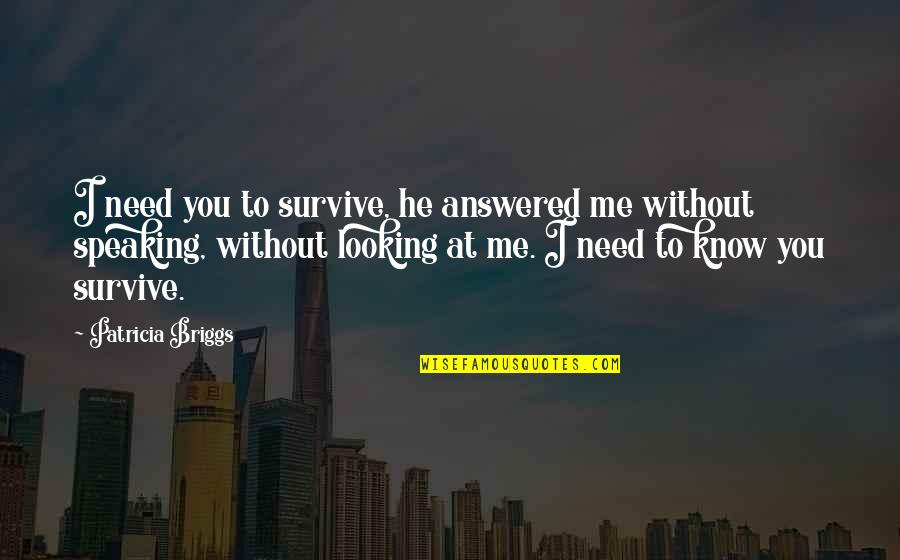 Patricia Briggs Quotes By Patricia Briggs: I need you to survive, he answered me