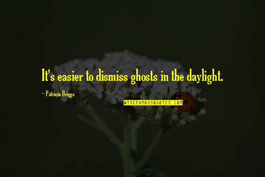 Patricia Briggs Quotes By Patricia Briggs: It's easier to dismiss ghosts in the daylight.