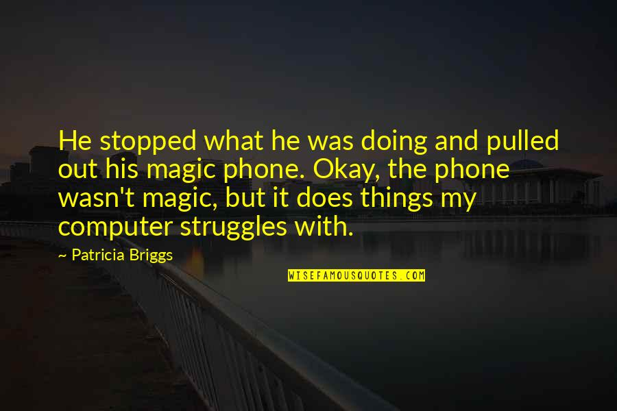 Patricia Briggs Quotes By Patricia Briggs: He stopped what he was doing and pulled