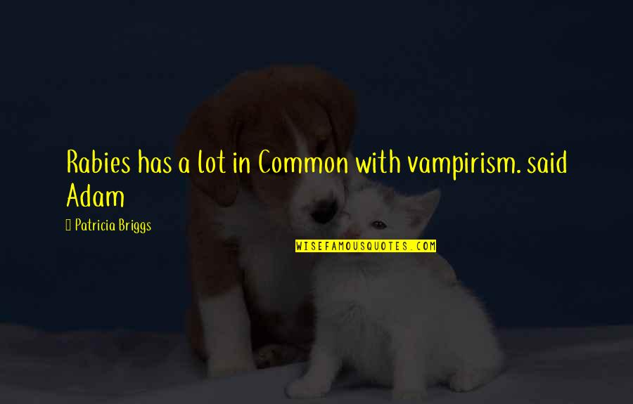 Patricia Briggs Quotes By Patricia Briggs: Rabies has a lot in Common with vampirism.