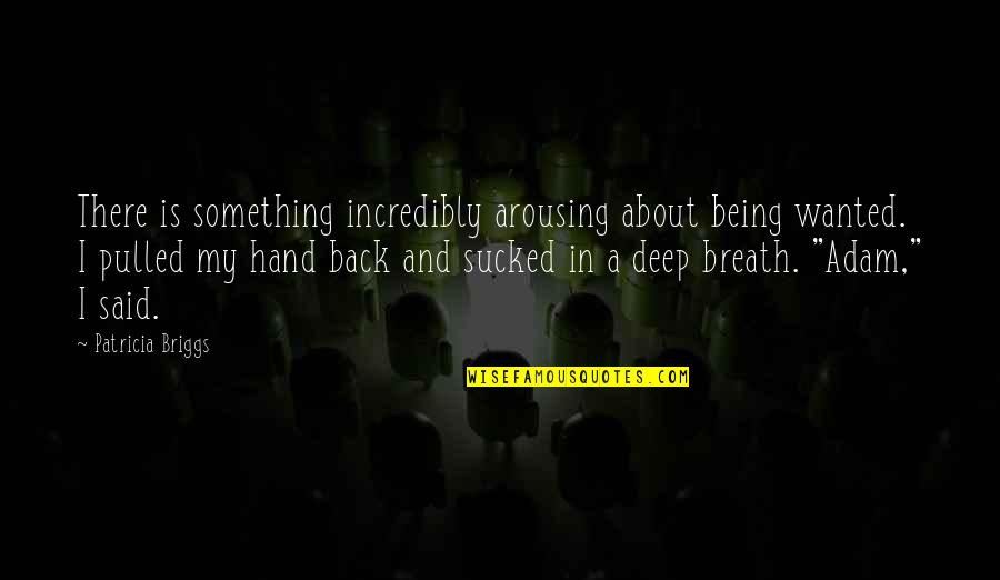 Patricia Briggs Quotes By Patricia Briggs: There is something incredibly arousing about being wanted.