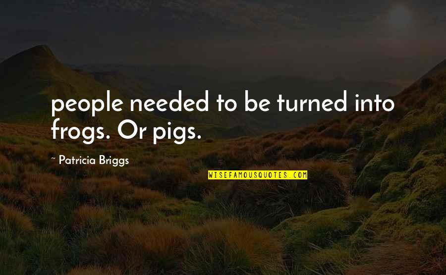 Patricia Briggs Quotes By Patricia Briggs: people needed to be turned into frogs. Or