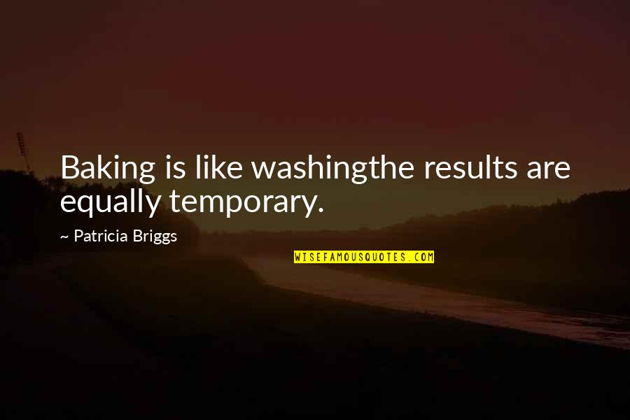 Patricia Briggs Quotes By Patricia Briggs: Baking is like washingthe results are equally temporary.