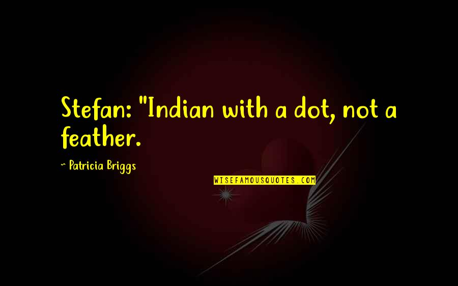 """Patricia Briggs Quotes By Patricia Briggs: Stefan: """"Indian with a dot, not a feather."""