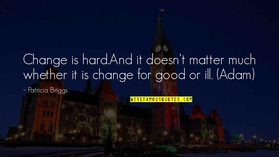 Patricia Briggs Quotes By Patricia Briggs: Change is hard.And it doesn't matter much whether
