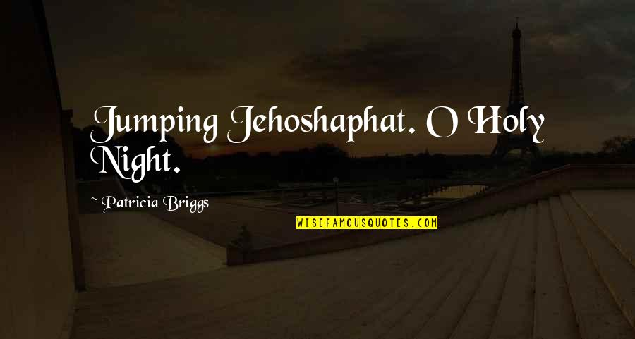 Patricia Briggs Quotes By Patricia Briggs: Jumping Jehoshaphat. O Holy Night.