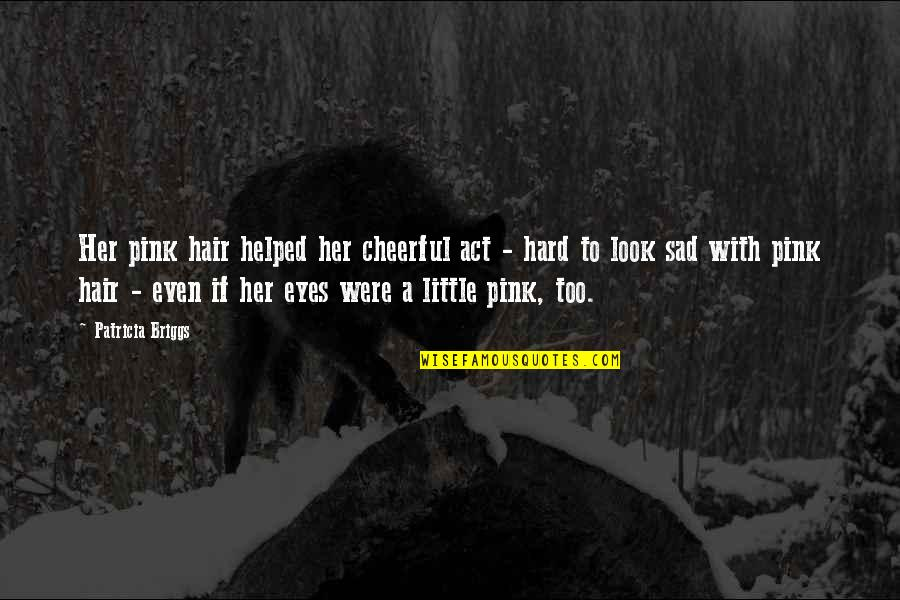 Patricia Briggs Quotes By Patricia Briggs: Her pink hair helped her cheerful act -