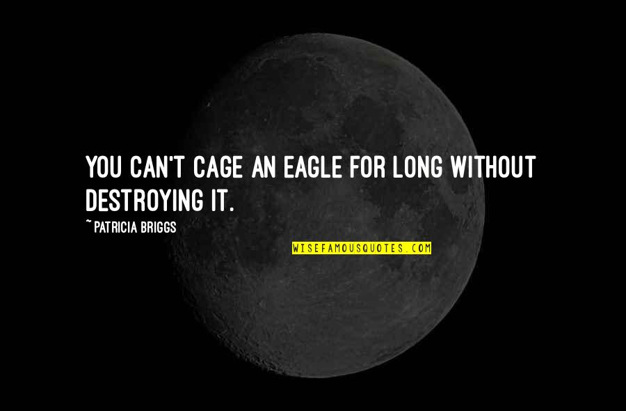 Patricia Briggs Quotes By Patricia Briggs: You can't cage an eagle for long without