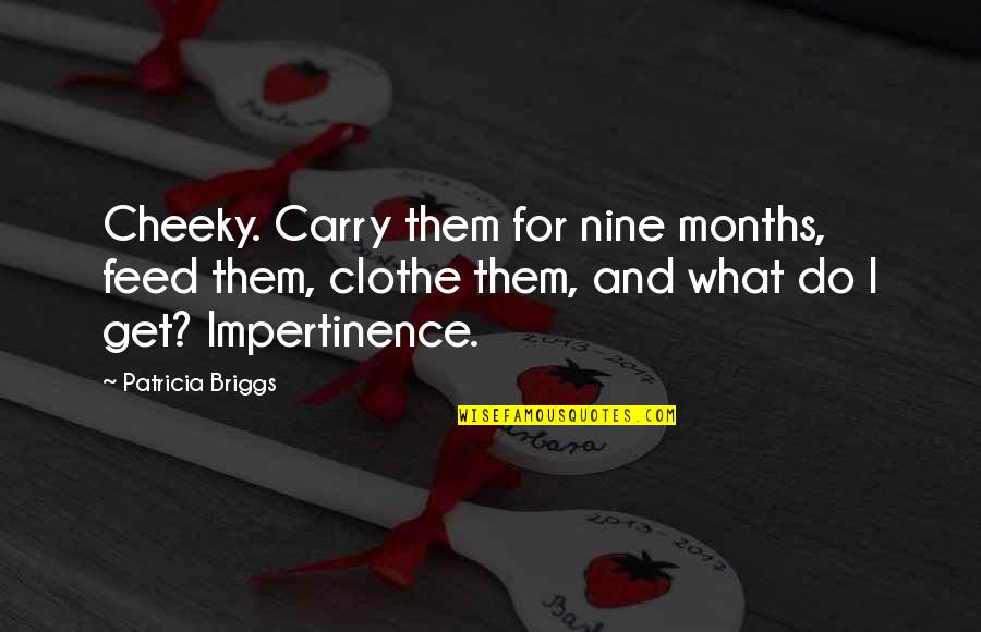 Patricia Briggs Quotes By Patricia Briggs: Cheeky. Carry them for nine months, feed them,