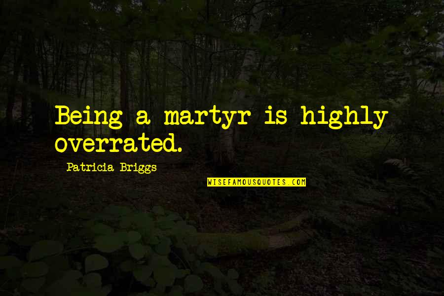 Patricia Briggs Quotes By Patricia Briggs: Being a martyr is highly overrated.