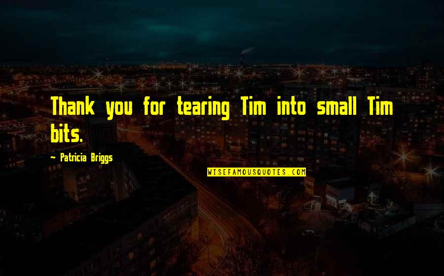 Patricia Briggs Quotes By Patricia Briggs: Thank you for tearing Tim into small Tim
